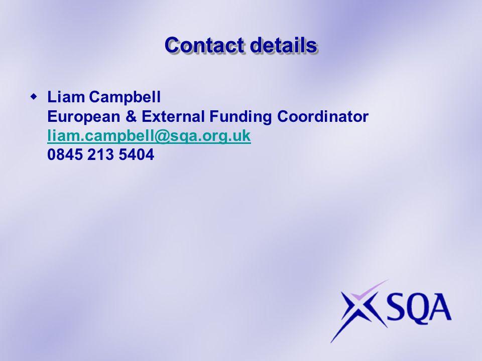 Contact details Liam Campbell European & External Funding Coordinator liam.campbell@sqa.org.uk 0845 213 5404 liam.campbell@sqa.org.uk