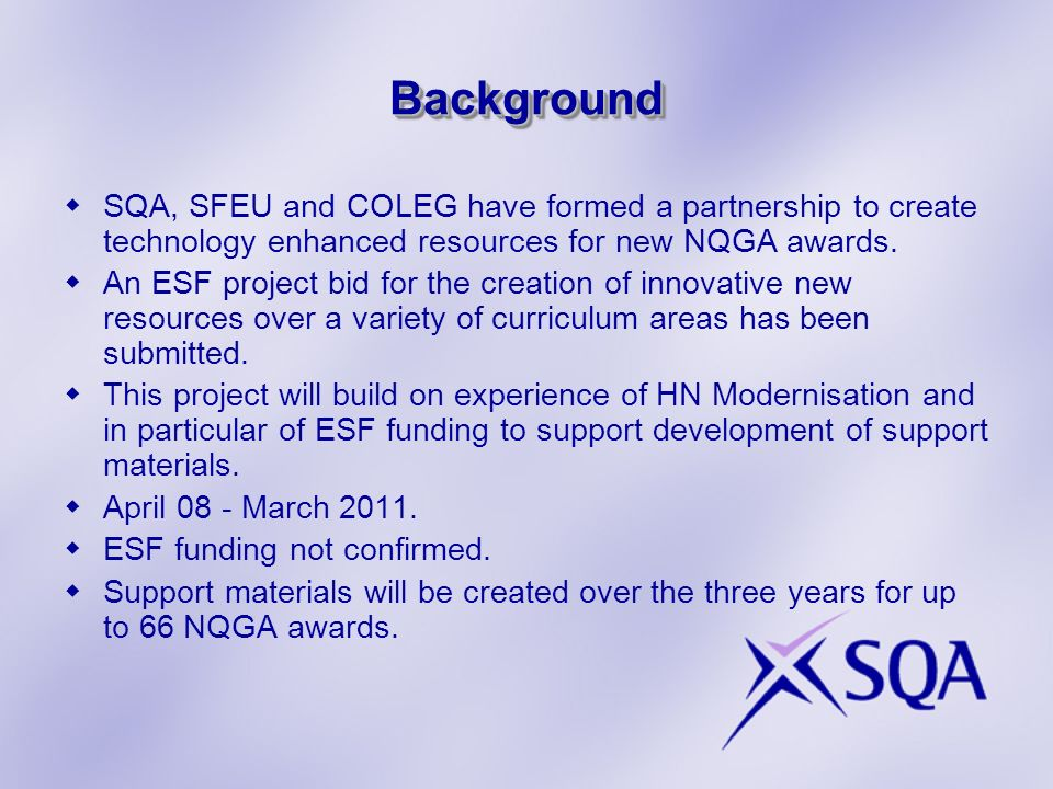 BackgroundBackground SQA, SFEU and COLEG have formed a partnership to create technology enhanced resources for new NQGA awards. An ESF project bid for