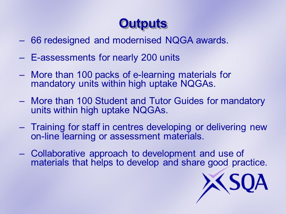 OutputsOutputs –66 redesigned and modernised NQGA awards. –E-assessments for nearly 200 units –More than 100 packs of e-learning materials for mandato
