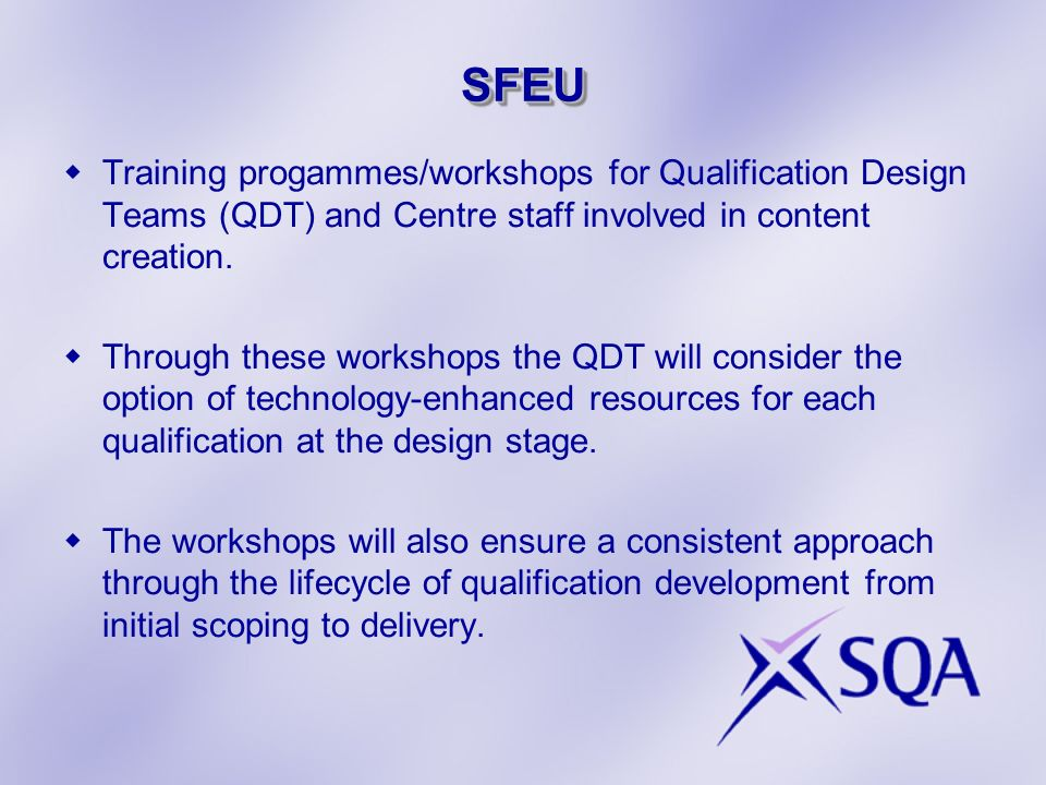 SFEUSFEU Training progammes/workshops for Qualification Design Teams (QDT) and Centre staff involved in content creation. Through these workshops the