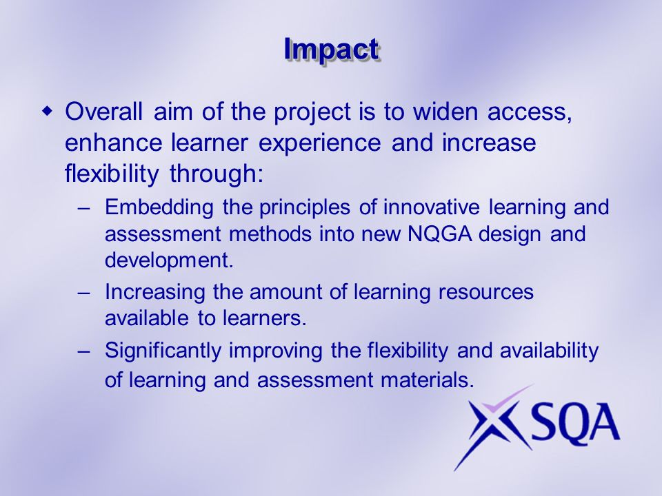ImpactImpact Overall aim of the project is to widen access, enhance learner experience and increase flexibility through: –Embedding the principles of
