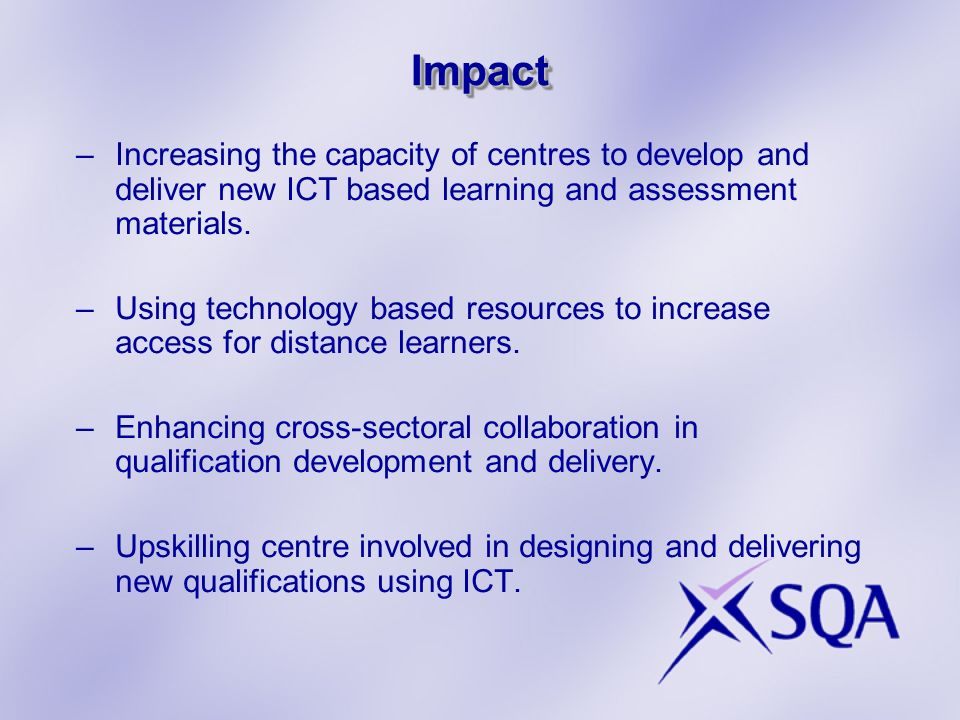 ImpactImpact –Increasing the capacity of centres to develop and deliver new ICT based learning and assessment materials.