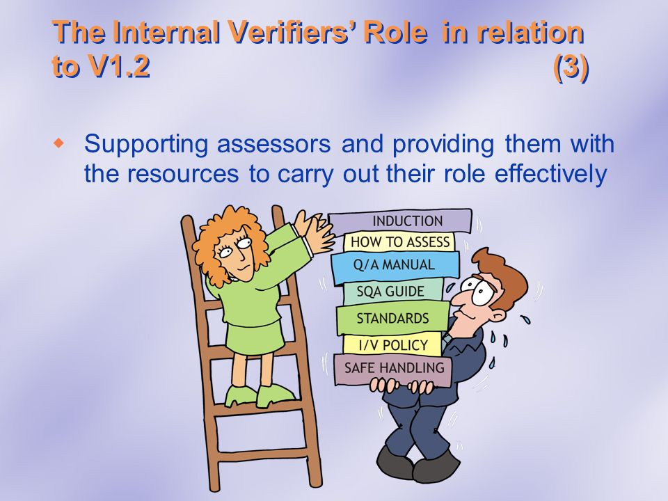 The Internal Verifiers Rolein relation to V1.2(3) Supporting assessors and providing them with the resources to carry out their role effectively