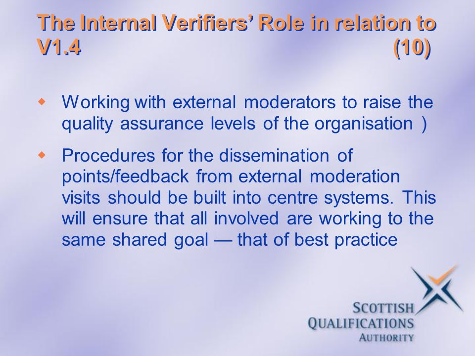 The Internal Verifiers Role in relation to V1.4(10) Working with external moderators to raise the quality assurance levels of the organisation ) Proce