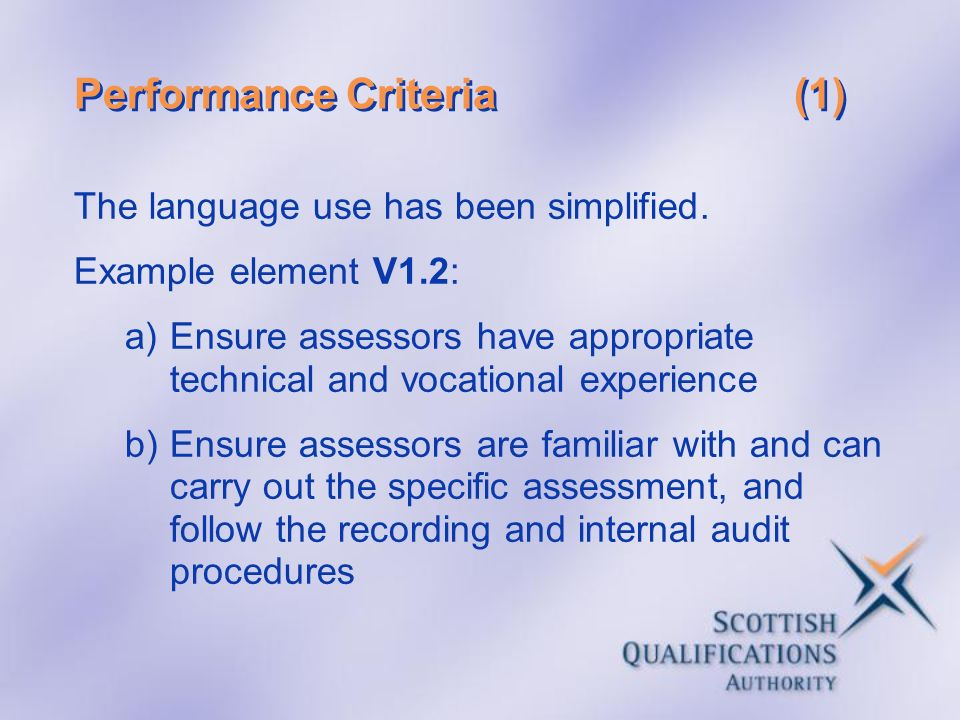 Performance Criteria(1) The language use has been simplified. Example element V1.2: a)Ensure assessors have appropriate technical and vocational exper