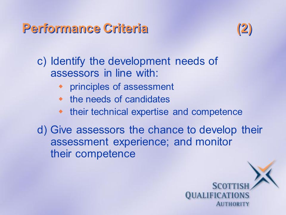 Performance Criteria(2) c)Identify the development needs of assessors in line with: principles of assessment the needs of candidates their technical e