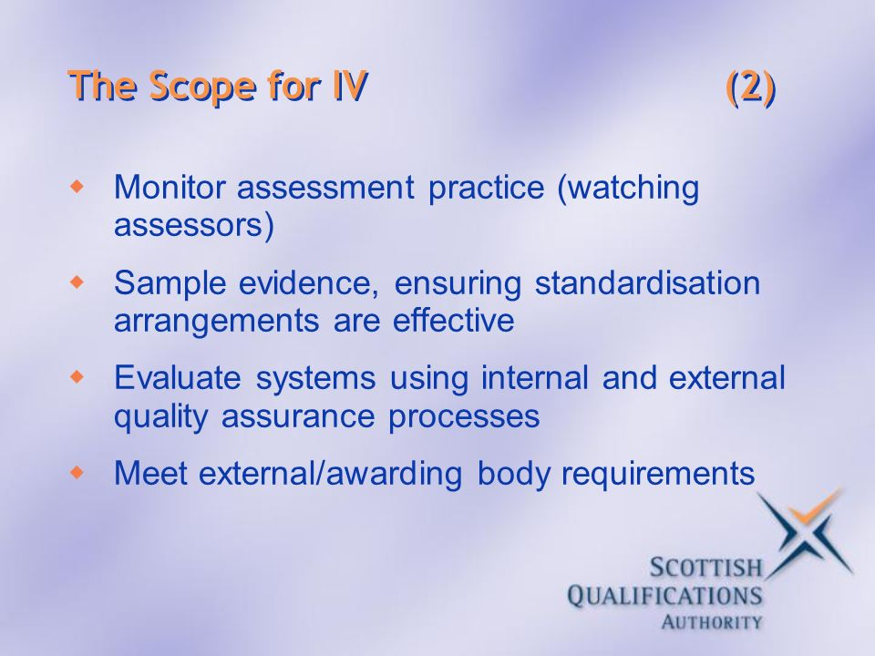 The Scope for IV (2) Monitor assessment practice (watching assessors) Sample evidence, ensuring standardisation arrangements are effective Evaluate sy