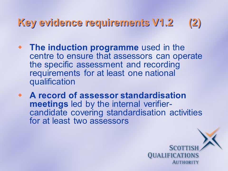 Key evidence requirements V1.2(2) The induction programme used in the centre to ensure that assessors can operate the specific assessment and recordin