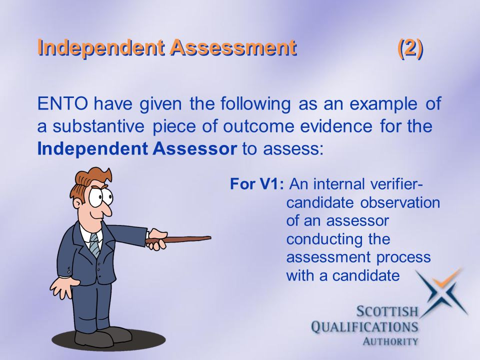Independent Assessment(2) For V1: An internal verifier- candidate observation of an assessor conducting the assessment process with a candidate ENTO h