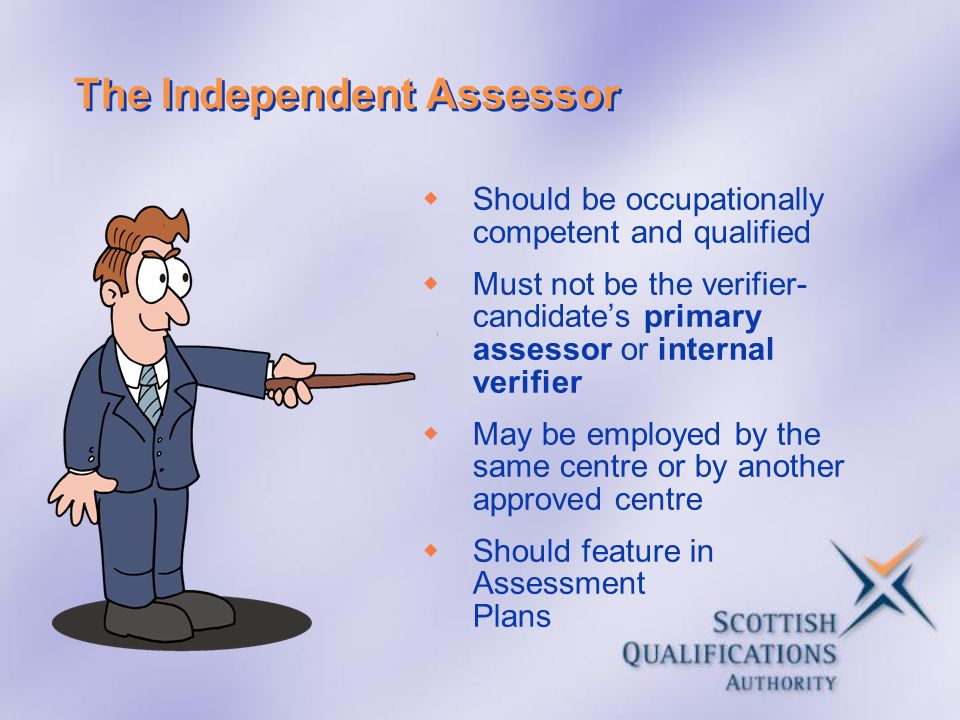 The Independent Assessor Should be occupationally competent and qualified Must not be the verifier- candidates primary assessor or internal verifier M