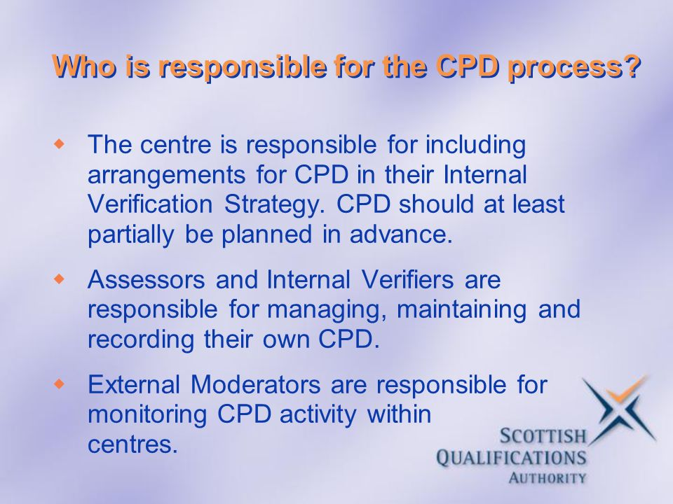 Who is responsible for the CPD process? The centre is responsible for including arrangements for CPD in their Internal Verification Strategy. CPD shou
