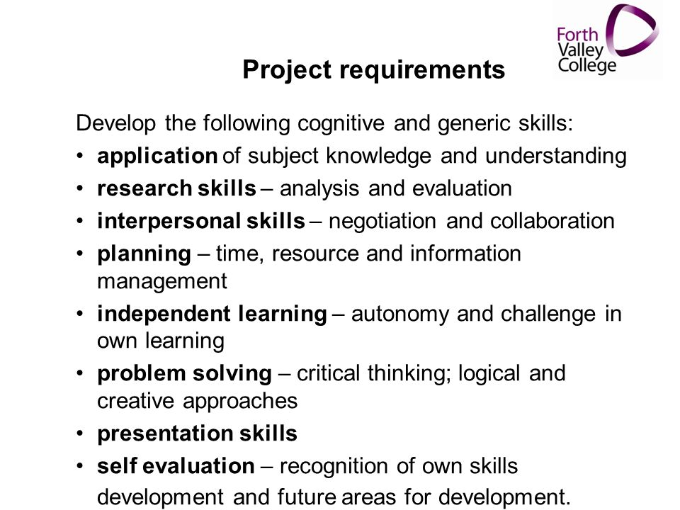 Project requirements Develop the following cognitive and generic skills: application of subject knowledge and understanding research skills – analysis and evaluation interpersonal skills – negotiation and collaboration planning – time, resource and information management independent learning – autonomy and challenge in own learning problem solving – critical thinking; logical and creative approaches presentation skills self evaluation – recognition of own skills development and future areas for development.
