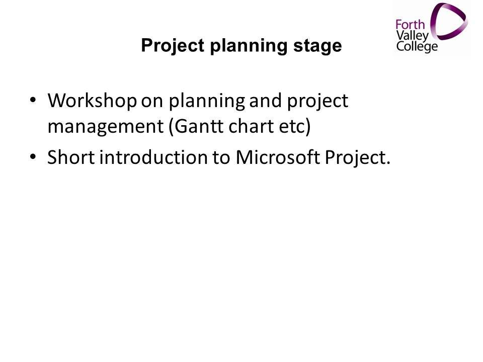 Project planning stage Workshop on planning and project management (Gantt chart etc) Short introduction to Microsoft Project.