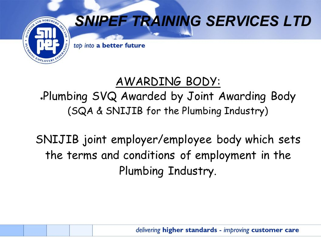 AWARDING BODY: Plumbing SVQ Awarded by Joint Awarding Body (SQA & SNIJIB for the Plumbing Industry) SNIJIB joint employer/employee body which sets the