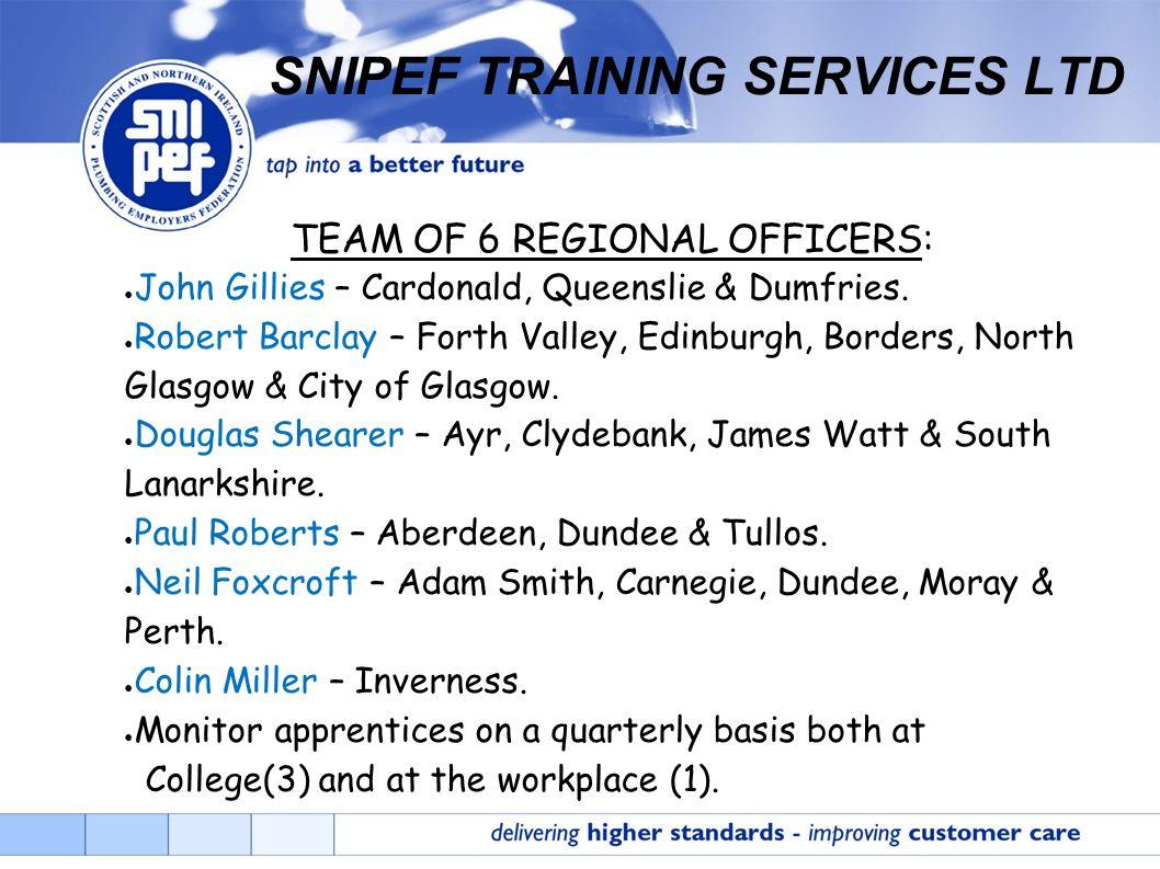 SNIPEF TRAINING SERVICES LTD TEAM OF 6 REGIONAL OFFICERS: John Gillies – Cardonald, Queenslie & Dumfries. Robert Barclay – Forth Valley, Edinburgh, Bo