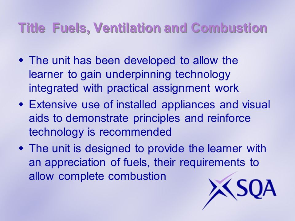 Title Fuels, Ventilation and Combustion Select an approved fuel for the boiler Select a carbon monoxide detector for the installation and give reasons for your answer Specify an alternative flue arrangement for the installation Measure the ventilator/s for the boiler and decide if it is acceptable (assessor to supply) This is much the same as the previous unit but with some additions with the inclusion of solid fuel and oil