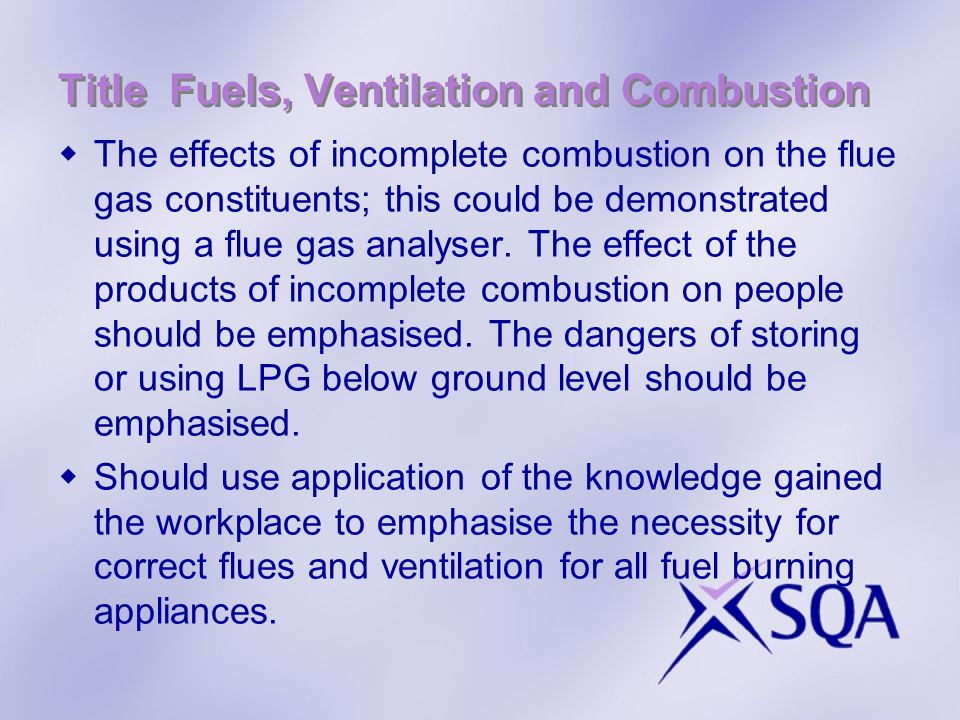 Title Fuels, Ventilation and Combustion The effects of incomplete combustion on the flue gas constituents; this could be demonstrated using a flue gas analyser.