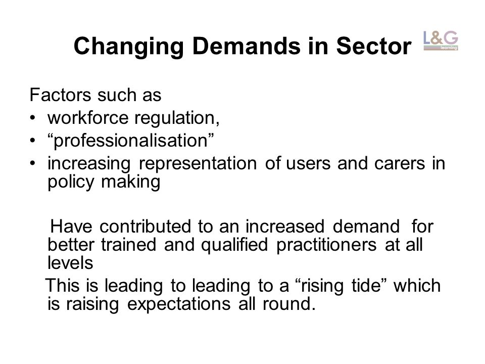 Changing Demands in Sector Factors such as workforce regulation, professionalisation increasing representation of users and carers in policy making Have contributed to an increased demand for better trained and qualified practitioners at all levels This is leading to leading to a rising tide which is raising expectations all round.