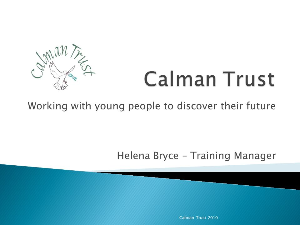 Working with young people to discover their future Helena Bryce – Training Manager Calman Trust 2010