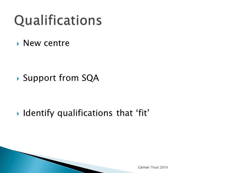 New centre Support from SQA Identify qualifications that fit Calman Trust 2010