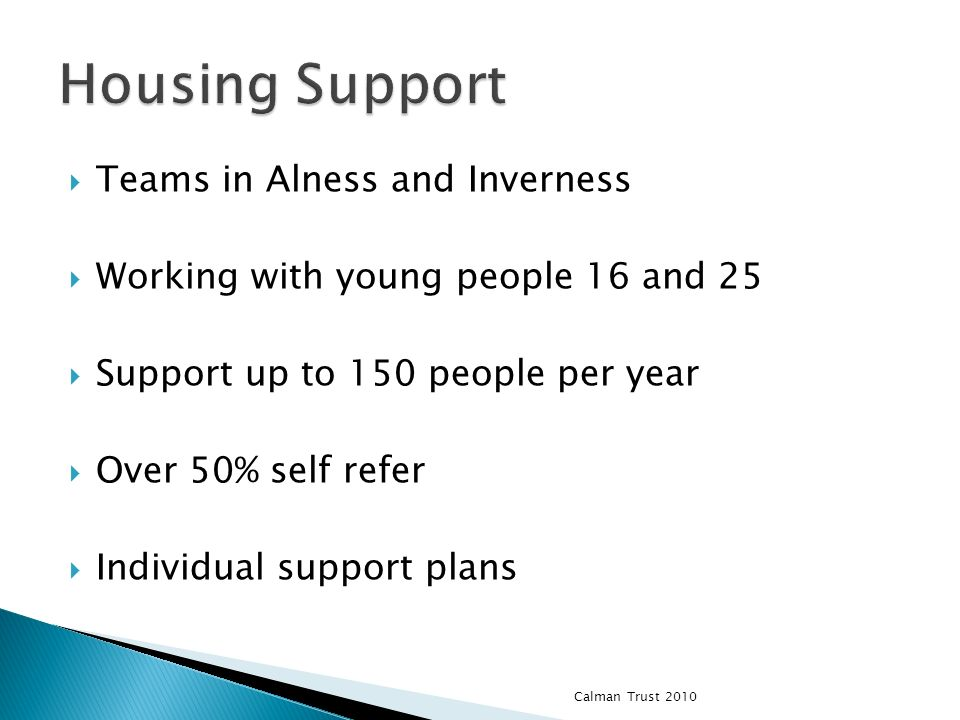 Teams in Alness and Inverness Working with young people 16 and 25 Support up to 150 people per year Over 50% self refer Individual support plans Calman Trust 2010