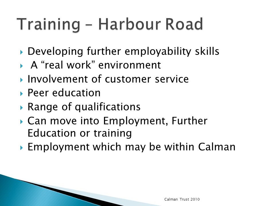 Developing further employability skills A real work environment Involvement of customer service Peer education Range of qualifications Can move into Employment, Further Education or training Employment which may be within Calman Calman Trust 2010