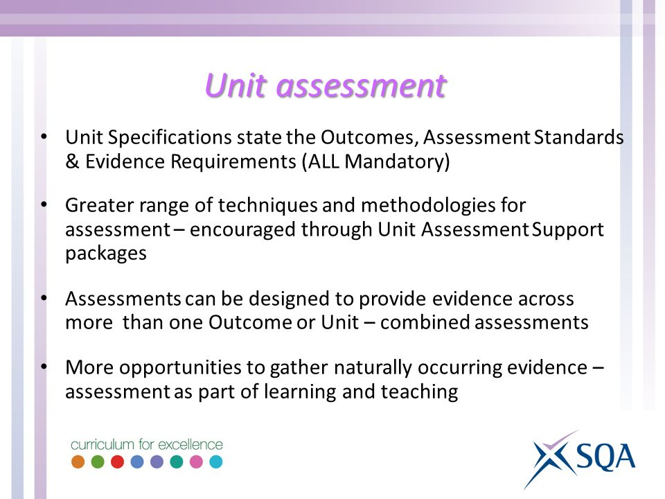 Unit assessment Unit Specifications state the Outcomes, Assessment Standards & Evidence Requirements (ALL Mandatory) Greater range of techniques and methodologies for assessment – encouraged through Unit Assessment Support packages Assessments can be designed to provide evidence across more than one Outcome or Unit – combined assessments More opportunities to gather naturally occurring evidence – assessment as part of learning and teaching