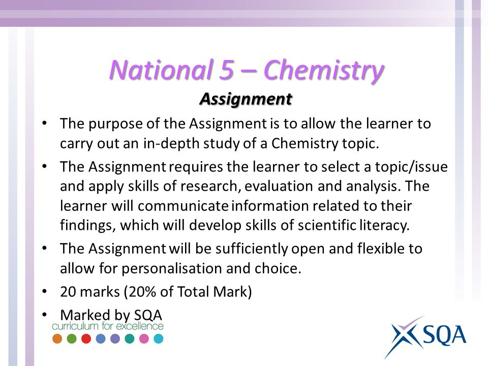 National 5 – Chemistry Assignment The purpose of the Assignment is to allow the learner to carry out an in-depth study of a Chemistry topic.