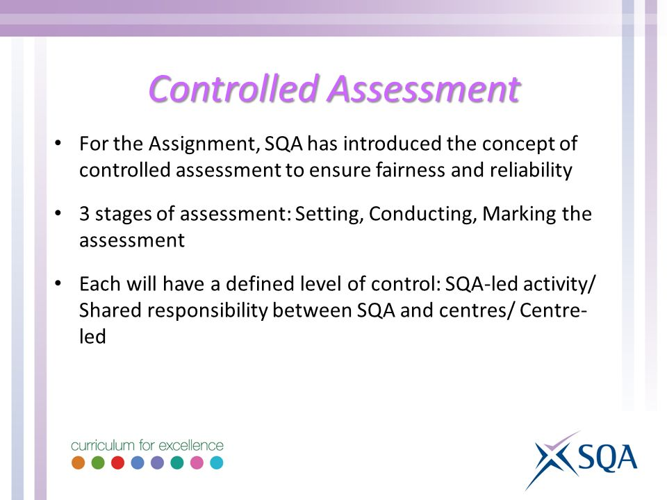Controlled Assessment For the Assignment, SQA has introduced the concept of controlled assessment to ensure fairness and reliability 3 stages of assessment: Setting, Conducting, Marking the assessment Each will have a defined level of control: SQA-led activity/ Shared responsibility between SQA and centres/ Centre- led