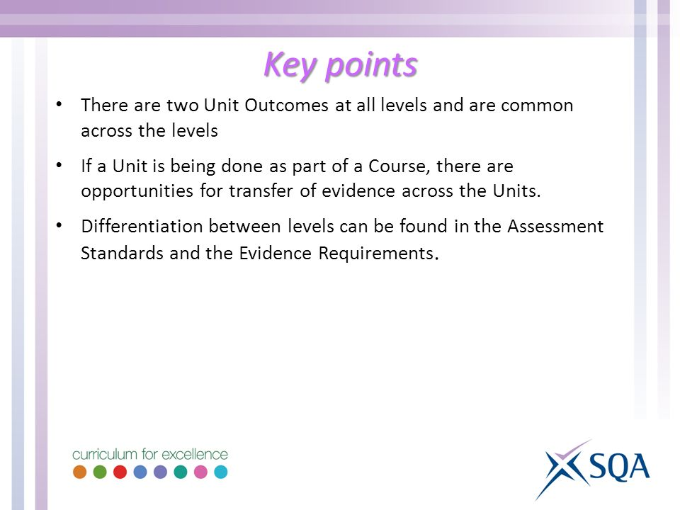 Key points There are two Unit Outcomes at all levels and are common across the levels If a Unit is being done as part of a Course, there are opportunities for transfer of evidence across the Units.
