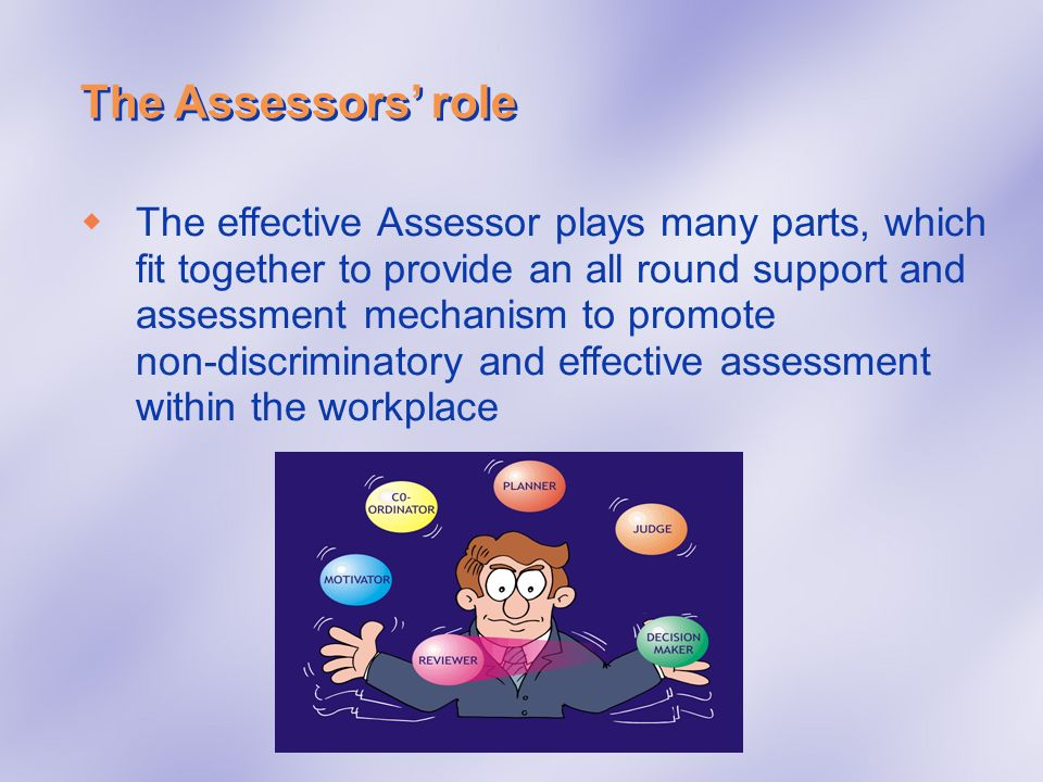 The Assessors role The effective Assessor plays many parts, which fit together to provide an all round support and assessment mechanism to promote non
