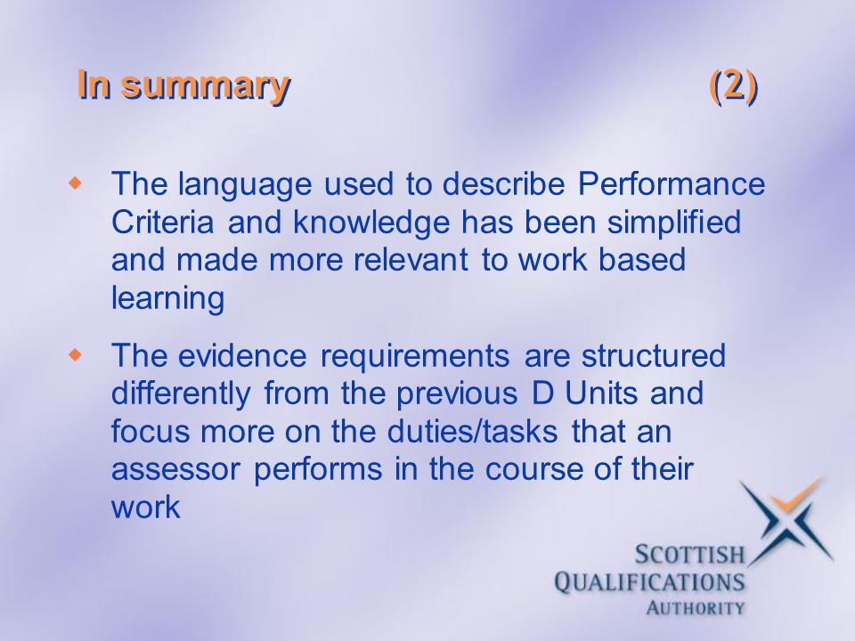 In summary (2) The language used to describe Performance Criteria and knowledge has been simplified and made more relevant to work based learning The