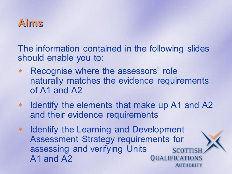 Aims Recognise where the assessors role naturally matches the evidence requirements of A1 and A2 Identify the elements that make up A1 and A2 and thei