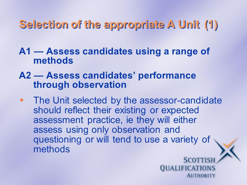 Selection of the appropriate A Unit(1) A1 Assess candidates using a range of methods A2 Assess candidates performance through observation The Unit sel