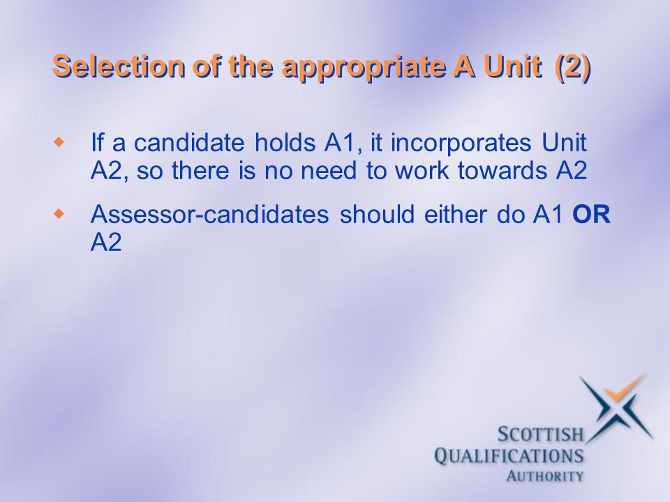 Selection of the appropriate A Unit(2) If a candidate holds A1, it incorporates Unit A2, so there is no need to work towards A2 Assessor-candidates sh