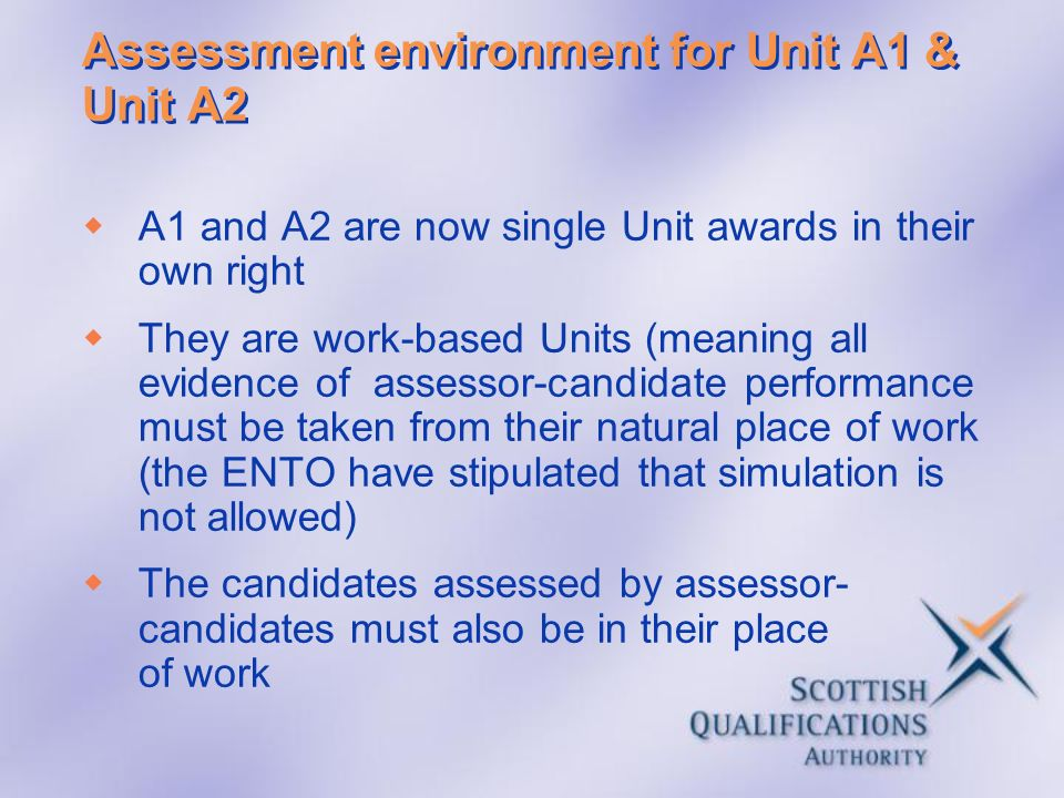 Assessment environment for Unit A1 & Unit A2 A1 and A2 are now single Unit awards in their own right They are work-based Units (meaning all evidence o