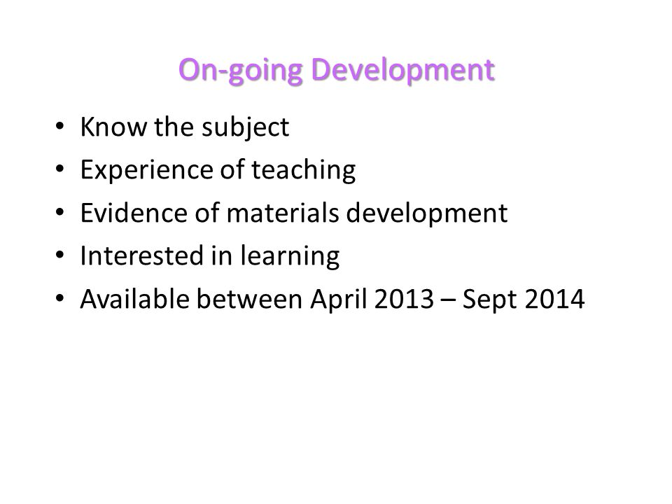 On-going Development Know the subject Experience of teaching Evidence of materials development Interested in learning Available between April 2013 – Sept 2014