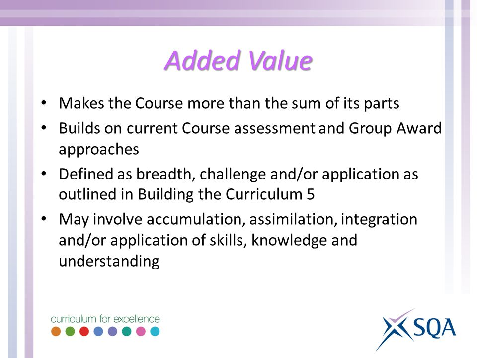 Added Value Makes the Course more than the sum of its parts Builds on current Course assessment and Group Award approaches Defined as breadth, challenge and/or application as outlined in Building the Curriculum 5 May involve accumulation, assimilation, integration and/or application of skills, knowledge and understanding
