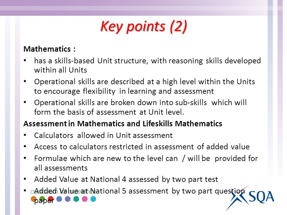 Mathematics : has a skills-based Unit structure, with reasoning skills developed within all Units Operational skills are described at a high level within the Units to encourage flexibility in learning and assessment Operational skills are broken down into sub-skills which will form the basis of assessment at Unit level.