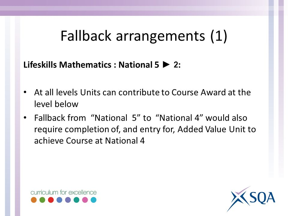 Lifeskills Mathematics : National 5 2 : At all levels Units can contribute to Course Award at the level below Fallback from National 5 to National 4 would also require completion of, and entry for, Added Value Unit to achieve Course at National 4 Fallback arrangements (1)