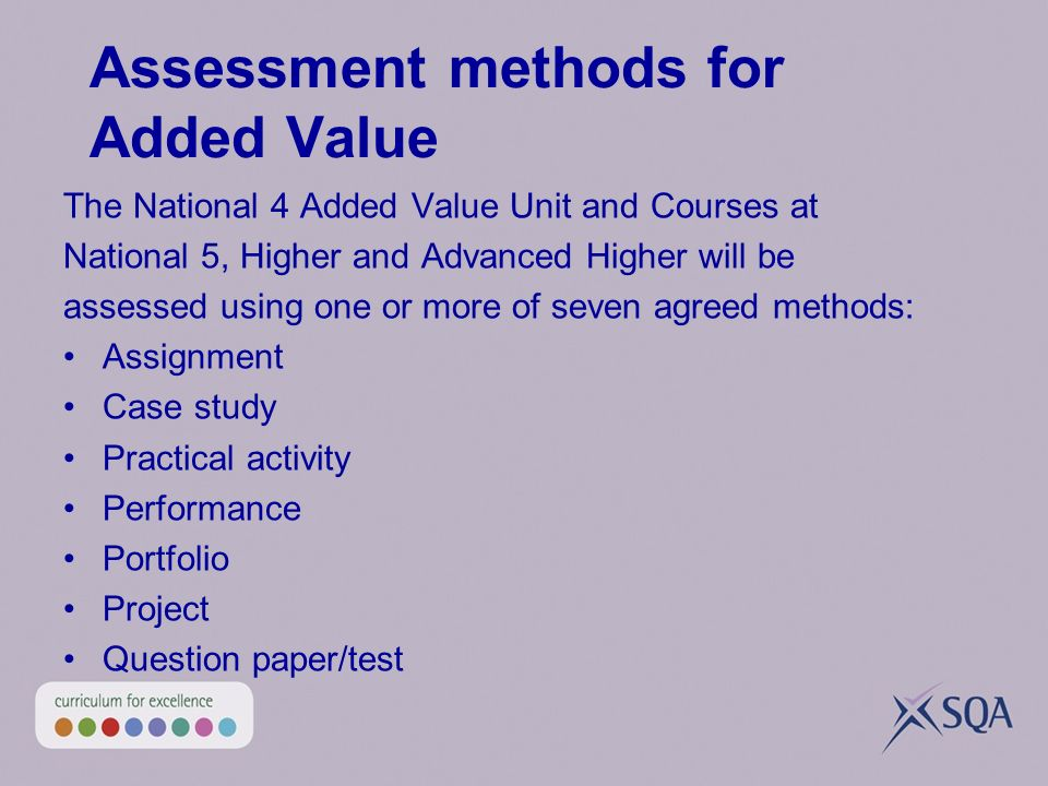 Assessment methods for Added Value The National 4 Added Value Unit and Courses at National 5, Higher and Advanced Higher will be assessed using one or more of seven agreed methods: Assignment Case study Practical activity Performance Portfolio Project Question paper/test