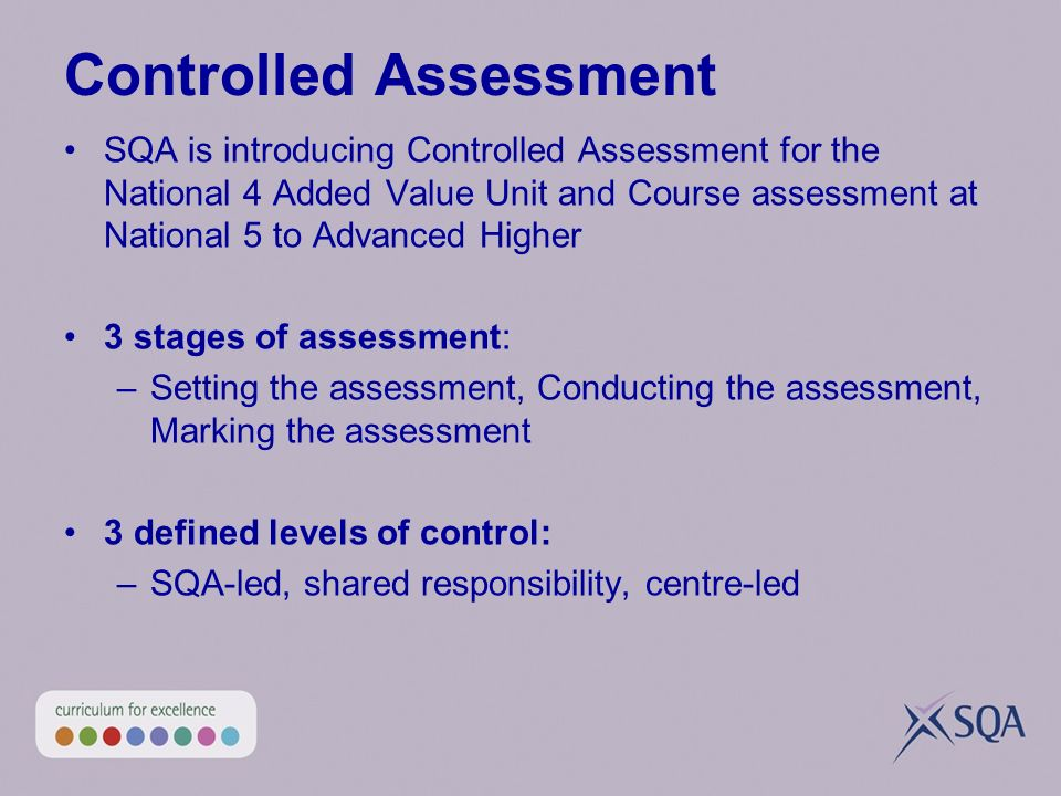 Controlled Assessment SQA is introducing Controlled Assessment for the National 4 Added Value Unit and Course assessment at National 5 to Advanced Higher 3 stages of assessment: –Setting the assessment, Conducting the assessment, Marking the assessment 3 defined levels of control: –SQA-led, shared responsibility, centre-led