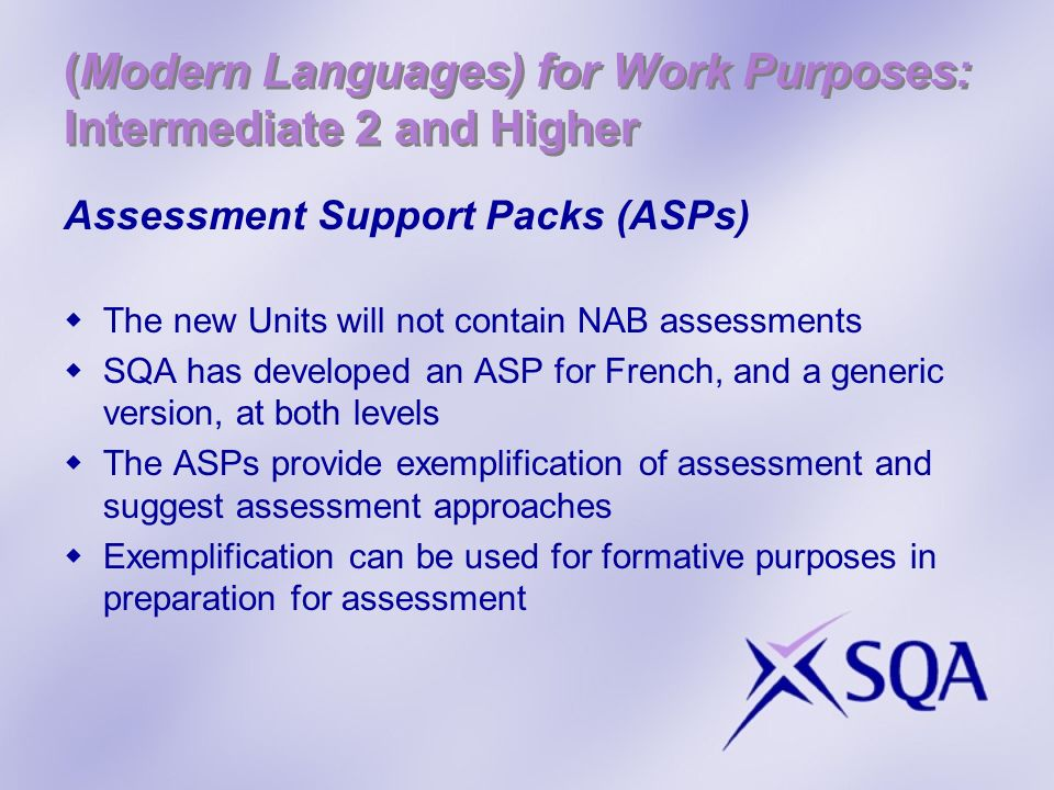 (Modern Languages) for Work Purposes: Intermediate 2 and Higher Assessment Support Packs (ASPs) The new Units will not contain NAB assessments SQA has developed an ASP for French, and a generic version, at both levels The ASPs provide exemplification of assessment and suggest assessment approaches Exemplification can be used for formative purposes in preparation for assessment