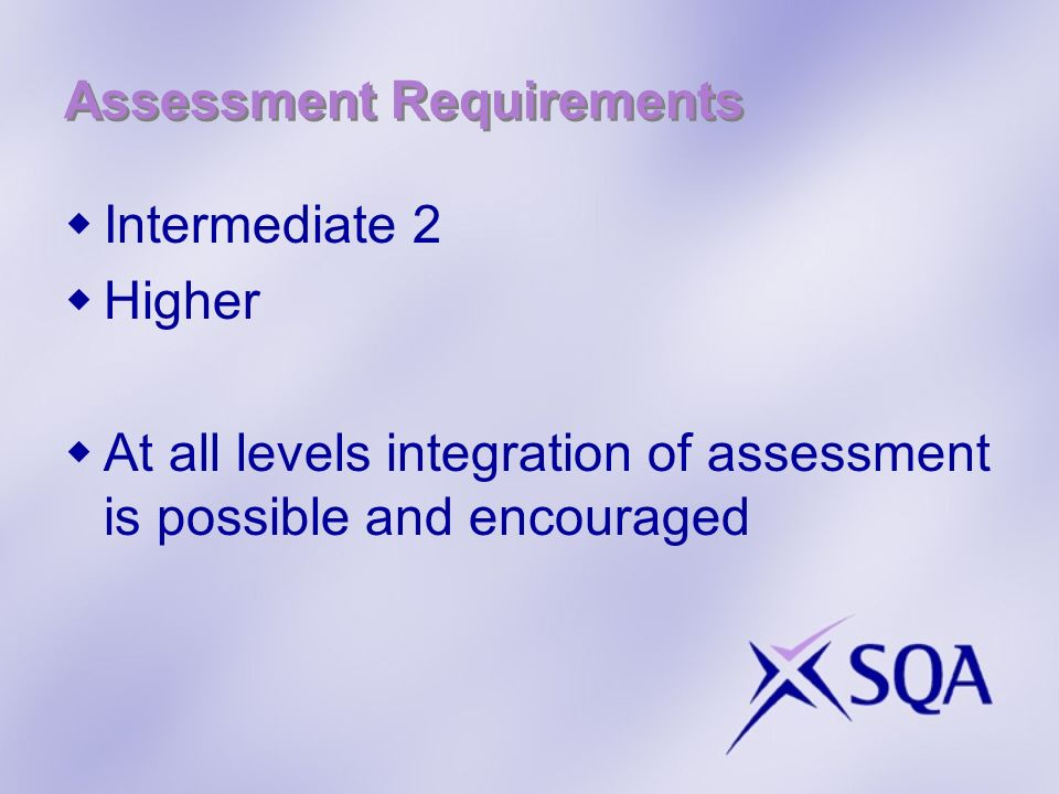 Assessment Requirements Intermediate 2 Higher At all levels integration of assessment is possible and encouraged