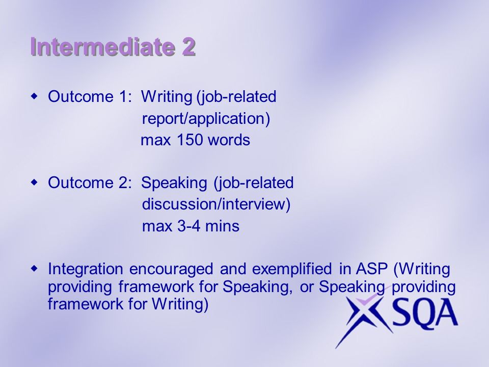 Intermediate 2 Outcome 1: Writing (job-related report/application) max 150 words Outcome 2: Speaking (job-related discussion/interview) max 3-4 mins Integration encouraged and exemplified in ASP (Writing providing framework for Speaking, or Speaking providing framework for Writing)