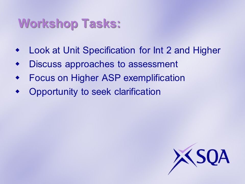 Workshop Tasks: Look at Unit Specification for Int 2 and Higher Discuss approaches to assessment Focus on Higher ASP exemplification Opportunity to seek clarification