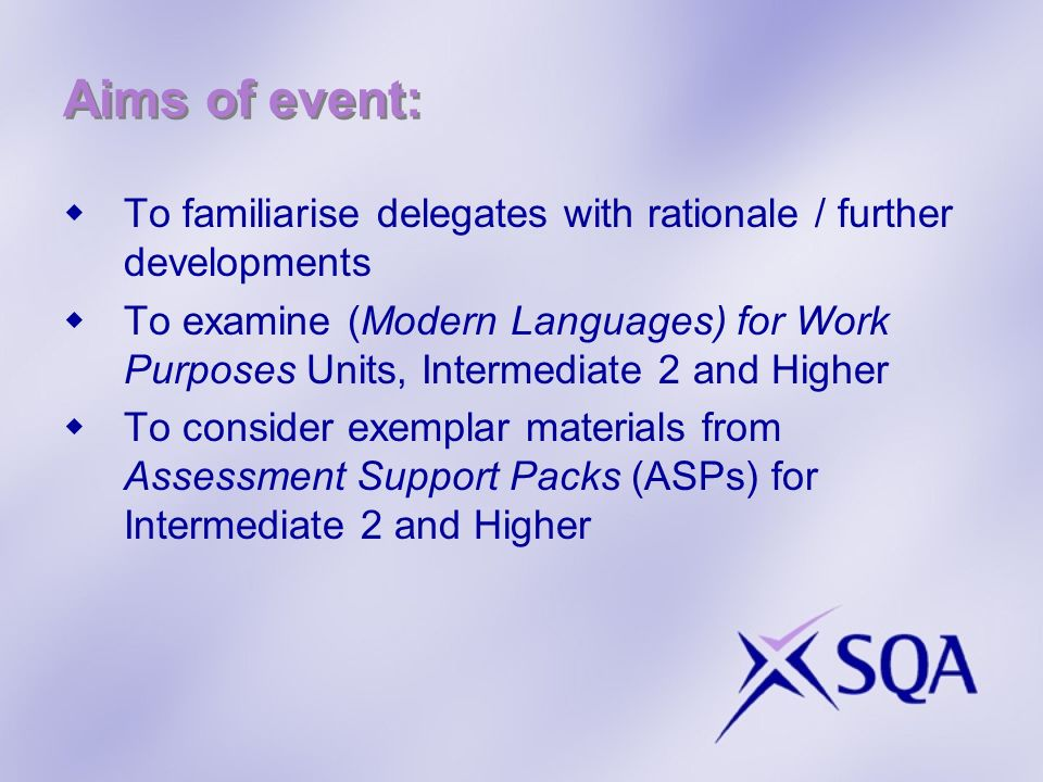 Aims of event: To familiarise delegates with rationale / further developments To examine (Modern Languages) for Work Purposes Units, Intermediate 2 and Higher To consider exemplar materials from Assessment Support Packs (ASPs) for Intermediate 2 and Higher