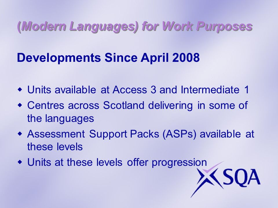 (Modern Languages) for Work Purposes Developments Since April 2008 Units available at Access 3 and Intermediate 1 Centres across Scotland delivering in some of the languages Assessment Support Packs (ASPs) available at these levels Units at these levels offer progression