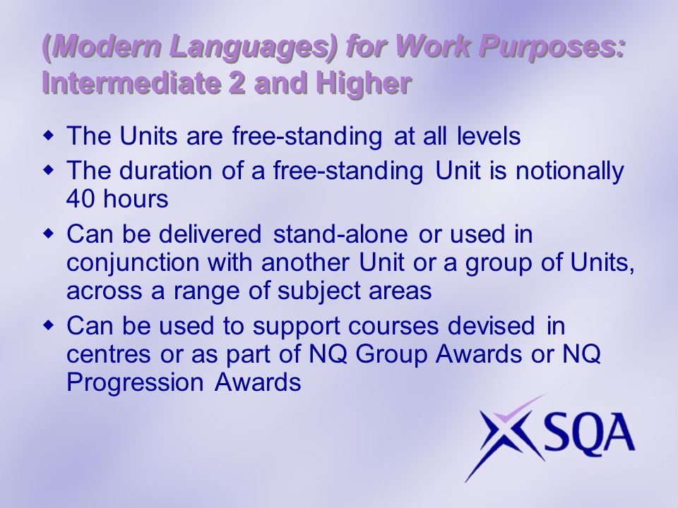(Modern Languages) for Work Purposes: Intermediate 2 and Higher The Units are free-standing at all levels The duration of a free-standing Unit is notionally 40 hours Can be delivered stand-alone or used in conjunction with another Unit or a group of Units, across a range of subject areas Can be used to support courses devised in centres or as part of NQ Group Awards or NQ Progression Awards