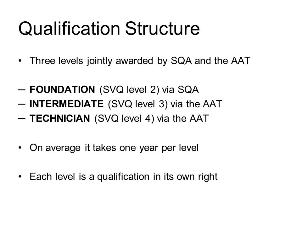 Qualification Structure Three levels jointly awarded by SQA and the AAT FOUNDATION (SVQ level 2) via SQA INTERMEDIATE (SVQ level 3) via the AAT TECHNICIAN (SVQ level 4) via the AAT On average it takes one year per level Each level is a qualification in its own right